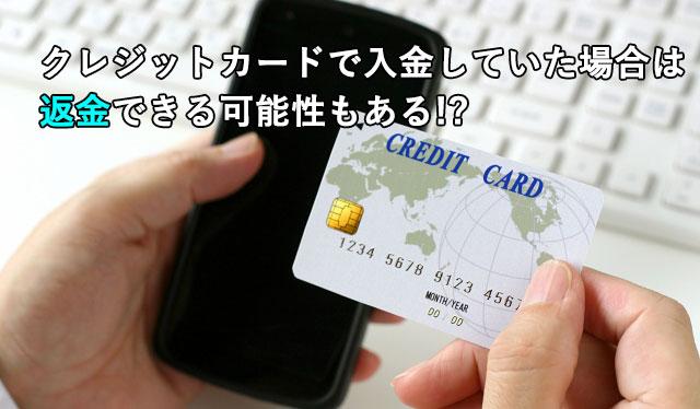 クレジットカードで入金していた場合は返金できる可能性もある