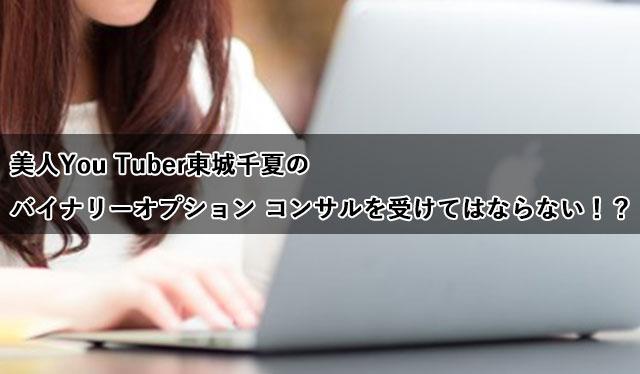 美人You Tuber東城千夏のバイナリーオプション コンサルを受けてはならない!?